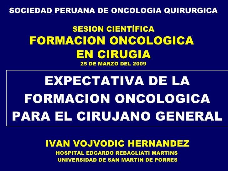 EXPECTATIVA DE LA FORMACION ONCOLOGICA PARA EL CIRUJANO GENERAL IVAN VOJVODIC HERNANDEZ HOSPITAL EDGARDO REBAGLIATI MARTIN...
