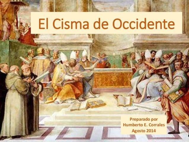 El Cisma de Occidente Preparado por Humberto E. Corrales Agosto 2014