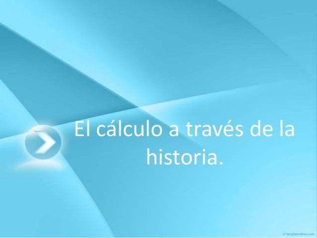 El cálculo a través de la        historia.