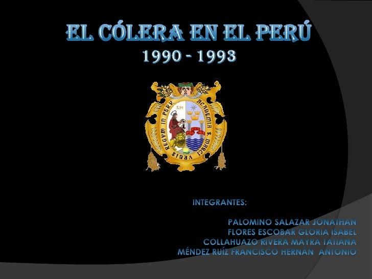 EL CÓLERA EN EL PERÚ<br />1990 - 1993<br />INTEGRANTES:<br />               PALOMINO SALAZAR JONATHAN<br />FLORES ESC...