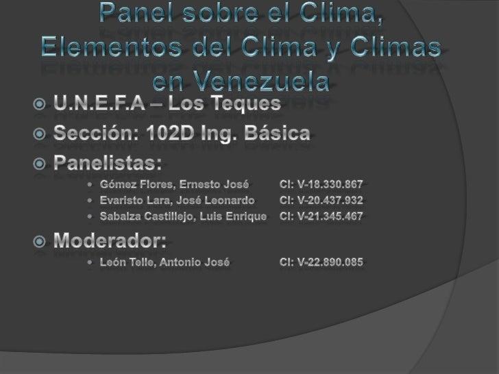Panel sobre el Clima, Elementos del Clima y Climas en Venezuela<br />U.N.E.F.A – Los Teques<br />Sección: 102D Ing. Básica...