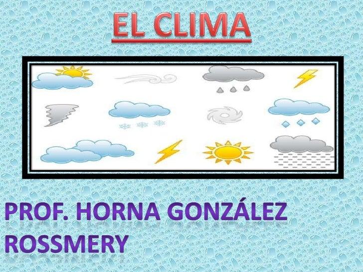 EL CLIMA<br />Prof. Horna González rossmery<br />