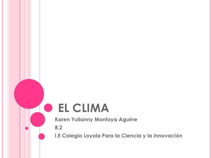 EL CLIMA <br />Karen Yulianny Montoya Aguirre<br />8.2<br />I.E Colegio Loyola Para la Ciencia y la Innovación<br />