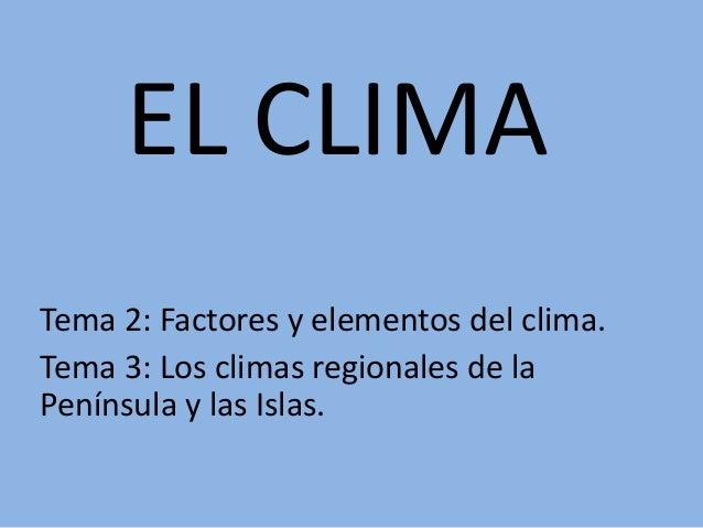 EL CLIMA Tema 2: Factores y elementos del clima. Tema 3: Los climas regionales de la Península y las Islas.