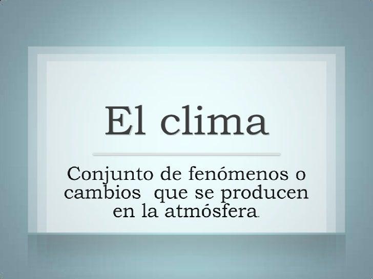 El clima<br />Conjunto de fenómenos o cambios  que se producen en la atmósfera.<br />