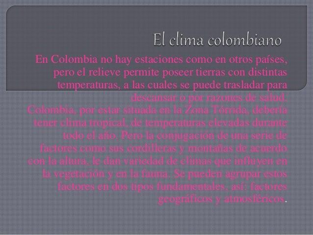 En Colombia no hay estaciones como en otros países, pero el relieve permite poseer tierras con distintas temperaturas, a l...