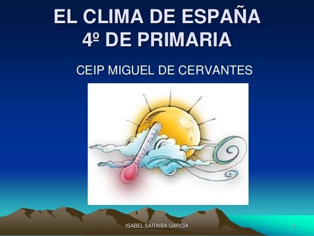 EL CLIMA DE ESPAÑA   4º DE PRIMARIA CEIP MIGUEL DE CERVANTES       ISABEL SARAIBA GARCÍA   1