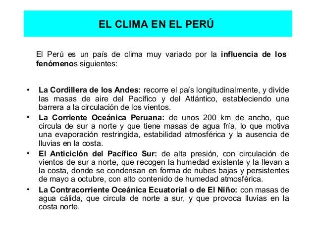 EL CLIMA EN EL PERÚ • La Cordillera de los Andes: recorre el país longitudinalmente, y divide las masas de aire del Pacífi...