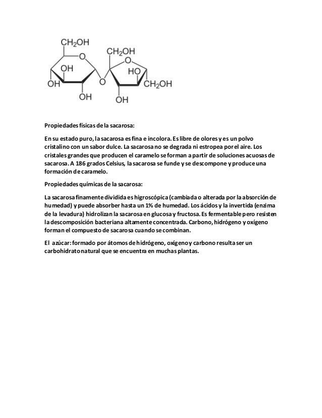 Propiedades físicas de la sacarosa: En su estado puro, la sacarosa es fina e incolora. Es libre de olores y es un polvo cr...