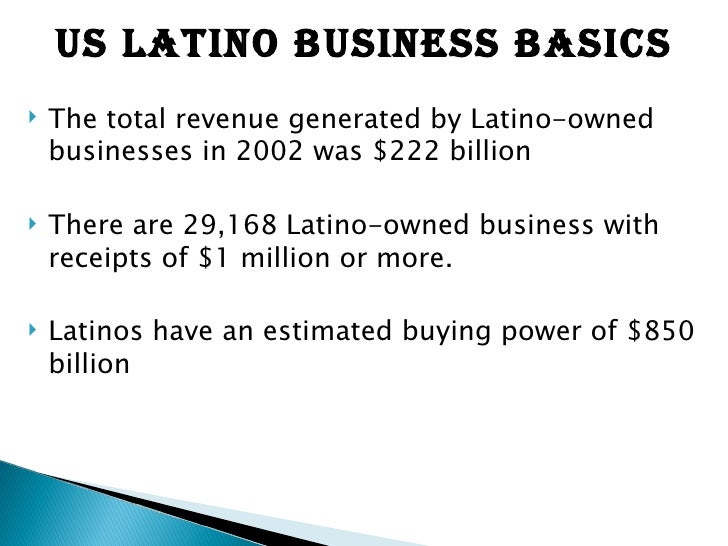 <ul><li>The total revenue generated by Latino-owned businesses in 2002 was $222 billion  </li></ul><ul><li>There are29,16...