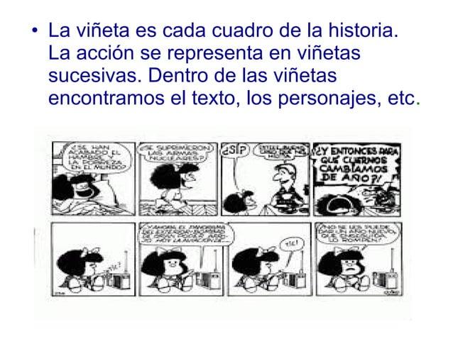 • La viñeta es cada cuadro de la historia. La acción se representa en viñetas sucesivas. Dentro de las viñetas encontramos...