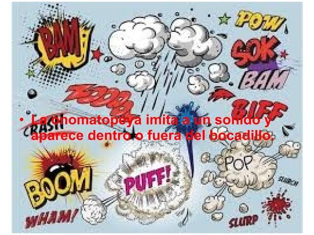 • La onomatopeya imita a un sonido y aparece dentro o fuera del bocadillo.
