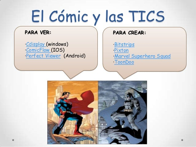 El Cómic y las TICS PARA VER:  PARA CREAR:  ·Cdisplay (windows) ·ComicFlow (IOS) ·Perfect Viewer (Android)  ·Bitstrips ·Pi...