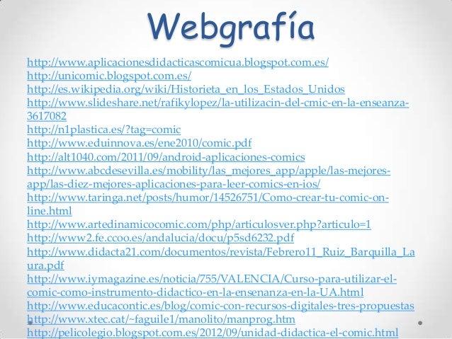 Webgrafía http://www.aplicacionesdidacticascomicua.blogspot.com.es/ http://unicomic.blogspot.com.es/ http://es.wikipedia.o...