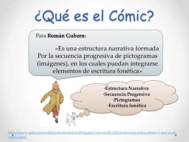 ¿Qué es el Cómic? Para Román Gubern:  «Es una estructura narrativa formada Por la secuencia progresiva de pictogramas (imá...