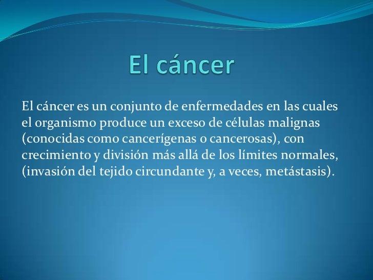 El cáncer<br />El cáncer es un conjunto de enfermedades en las cuales el organismo produce un exceso de células malignas (...