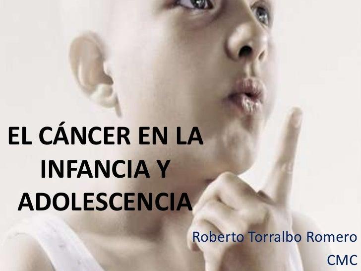 EL CÁNCER EN LA INFANCIA Y ADOLESCENCIA<br />Roberto Torralbo Romero<br />CMC<br />