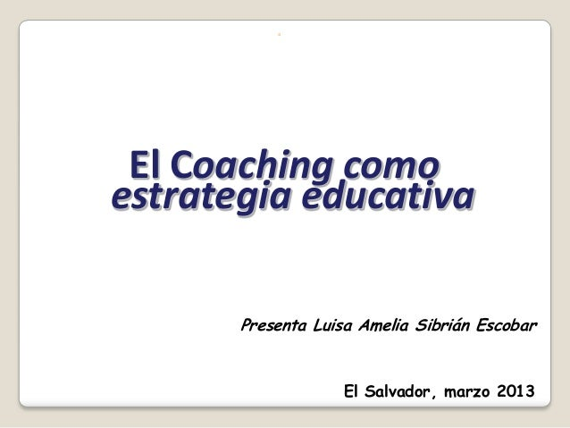 ◦ El Coaching comoestrategia educativa       Presenta Luisa Amelia Sibrián Escobar                   El Salvador, marzo 2013