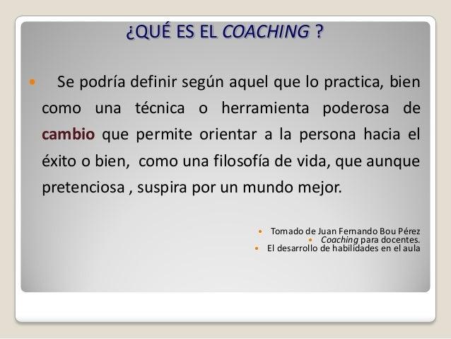 ¿QUÉ ES EL COACHING ?     Se podría definir según aquel que lo practica, bien    como una técnica o herramienta poderosa ...