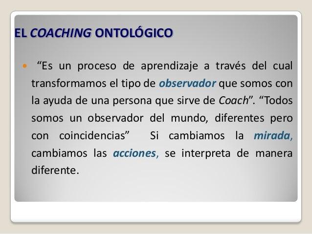 """EL COACHING ONTOLÓGICO     """"Es un proceso de aprendizaje a través del cual     transformamos el tipo de observador que so..."""