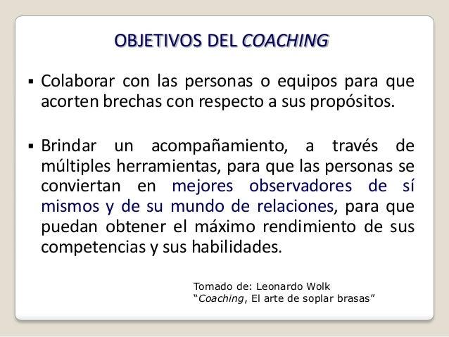 OBJETIVOS DEL COACHING   Colaborar con las personas o equipos para que    acorten brechas con respecto a sus propósitos....
