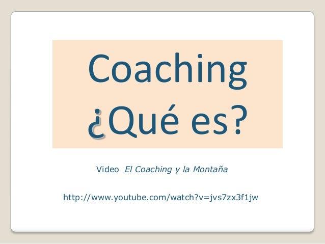 Coaching     ¿Qué es?       Video El Coaching y la Montañahttp://www.youtube.com/watch?v=jvs7zx3f1jw