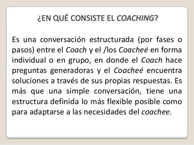 ¿EN QUÉ CONSISTE EL COACHING?Es una conversación estructurada (por fases opasos) entre el Coach y el /los Coacheé en forma...