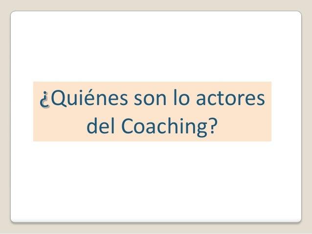 ¿Quiénes son lo actores    del Coaching?