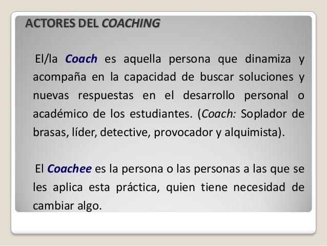 ACTORES DEL COACHING El/la Coach es aquella persona que dinamiza y acompaña en la capacidad de buscar soluciones y nuevas ...