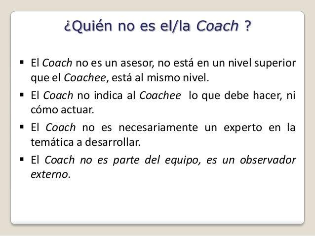 ¿Quién no es el/la Coach ? El Coach no es un asesor, no está en un nivel superior  que el Coachee, está al mismo nivel. ...