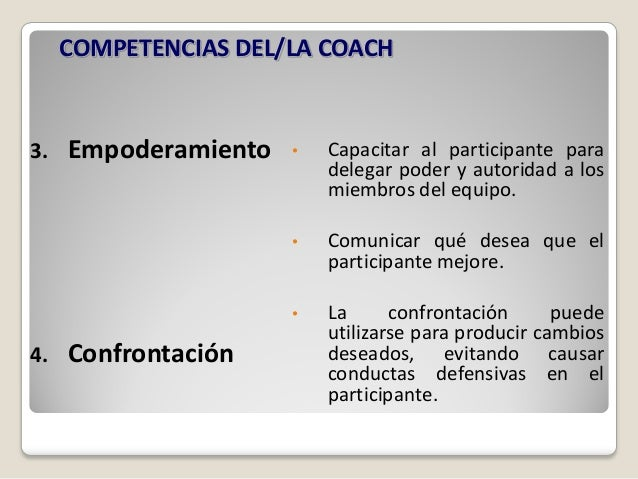 COMPETENCIAS DEL/LA COACH3.   Empoderamiento   •   Capacitar al participante para                          delegar poder y...