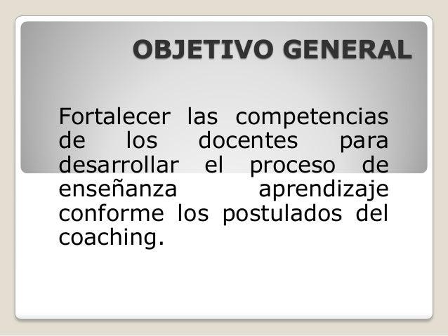 OBJETIVO GENERALFortalecer las competenciasde    los   docentes   paradesarrollar el proceso deenseñanza        aprendizaj...