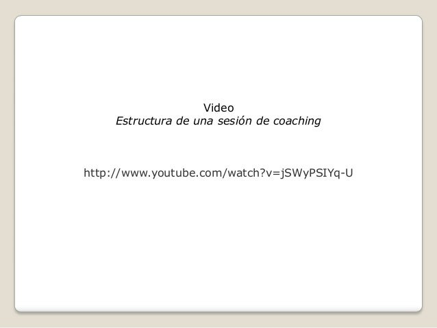 Video     Estructura de una sesión de coachinghttp://www.youtube.com/watch?v=jSWyPSIYq-U