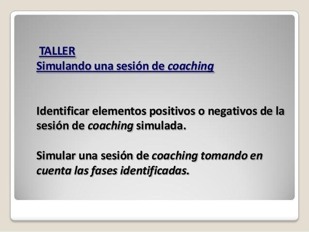 TALLERSimulando una sesión de coachingIdentificar elementos positivos o negativos de lasesión de coaching simulada.Simular...