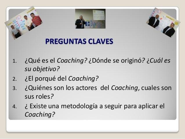 PREGUNTAS CLAVES1.   ¿Qué es el Coaching? ¿Dónde se originó? ¿Cuál es     su objetivo?2.   ¿El porqué del Coaching?3.   ¿Q...