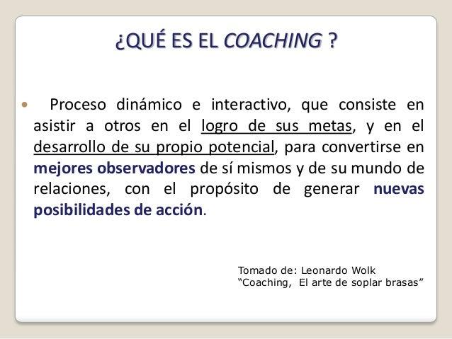 ¿QUÉ ES EL COACHING ?     Proceso dinámico e interactivo, que consiste en    asistir a otros en el logro de sus metas, y ...