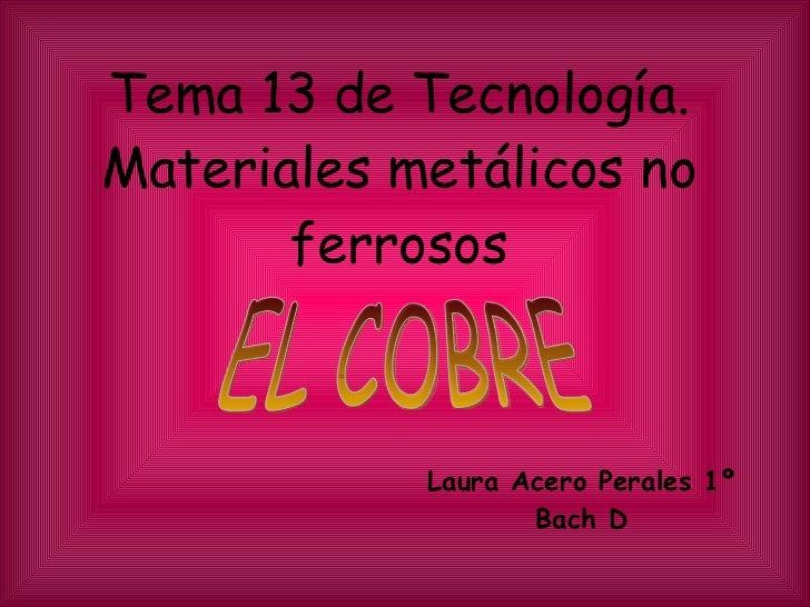 Tema 13 de Tecnología. Materiales metálicos no ferrosos Laura Acero Perales 1º Bach D EL COBRE