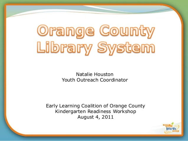 Early Learning Coalition of Orange CountyKindergarten Readiness WorkshopAugust 4, 2011Natalie HoustonYouth Outreach Coordi...