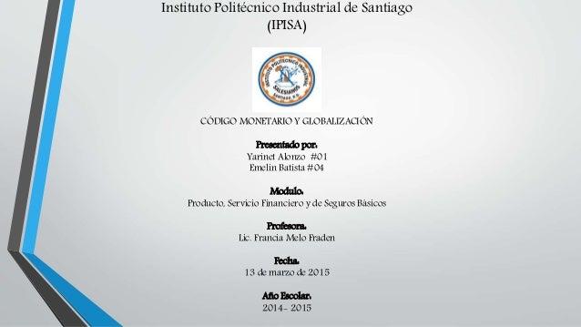 Instituto Politécnico Industrial de Santiago (IPISA) CÓDIGO MONETARIO Y GLOBALIZACIÓN Presentado por: Yarinet Alonzo #01 E...