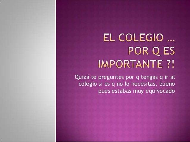Quizá te preguntes por q tengas q ir al colegio si es q no lo necesitas, bueno pues estabas muy equivocado
