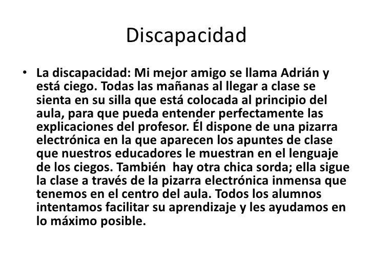 Discapacidad<br />La discapacidad: Mi mejor amigo se llama Adrián y está ciego. Todas las mañanas al llegar a clase se sie...