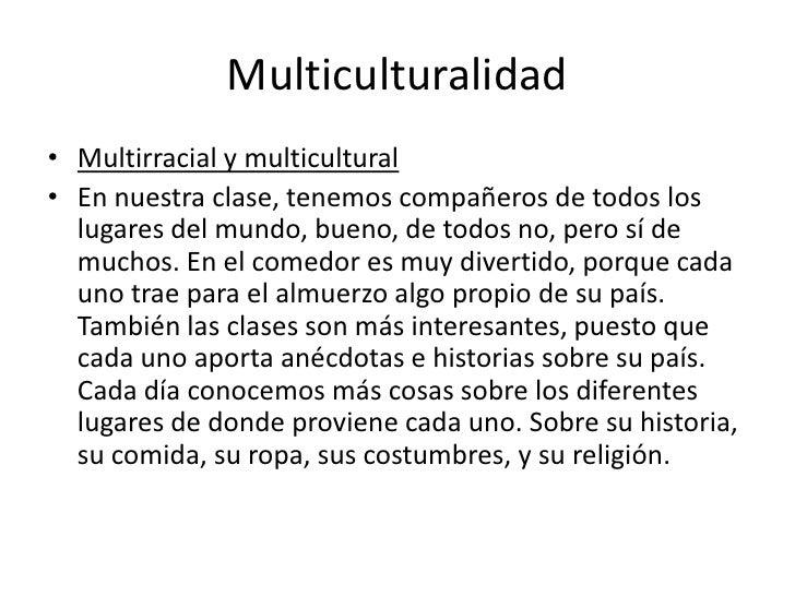 Multiculturalidad<br />Multirracial y multicultural<br />En nuestra clase, tenemos compañeros de todos los lugares del mun...