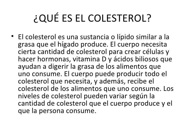 ¿QUÉ ES EL COLESTEROL? <ul><li>El colesterol es una sustancia o lípido similar a la grasa que el hígado produce. El cuerpo...