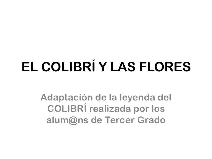 EL COLIBRÍ Y LAS FLORES  Adaptación de la leyenda del   COLIBRÍ realizada por los   alum@ns de Tercer Grado