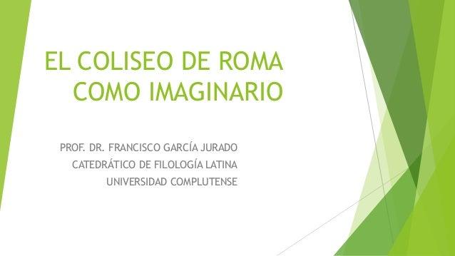EL COLISEO DE ROMA COMO IMAGINARIO PROF. DR. FRANCISCO GARCÍA JURADO CATEDRÁTICO DE FILOLOGÍA LATINA UNIVERSIDAD COMPLUTEN...