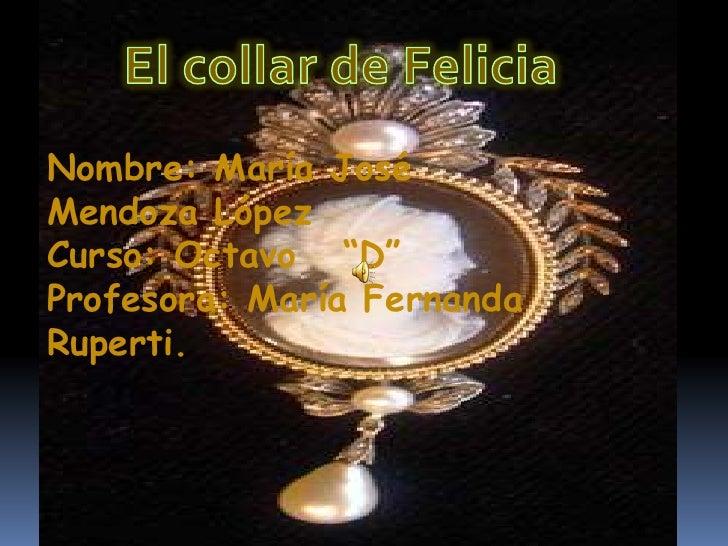 """El collar de Felicia<br />Nombre: María José Mendoza López<br />Curso: Octavo   """"D"""" <br />Profesora: María Fernanda Rupert..."""