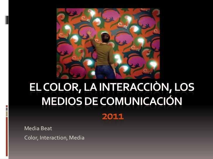EL COLOR, LA INTERACCIÒN, LOS MEDIOS DE COMUNICACIÓN2011<br />Media Beat<br />Color, Interaction, Media<br />
