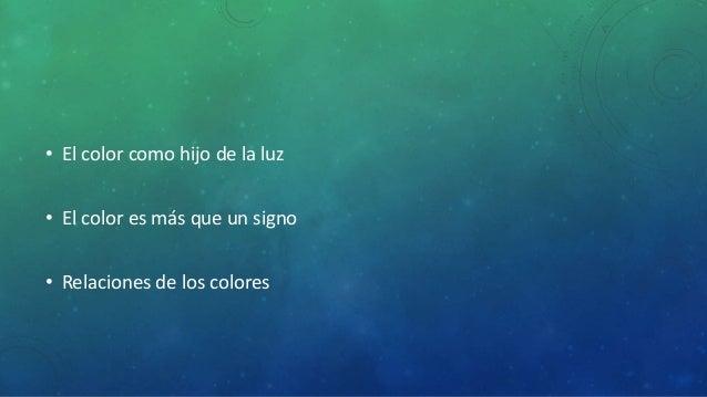 • El color como hijo de la luz  • El color es más que un signo  • Relaciones de los colores