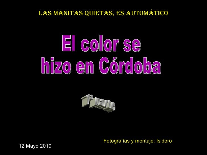 El color se  hizo en Córdoba 1ª parte Las manitas quietas, es automático 12 Mayo 2010 Fotografías y montaje: Isidoro