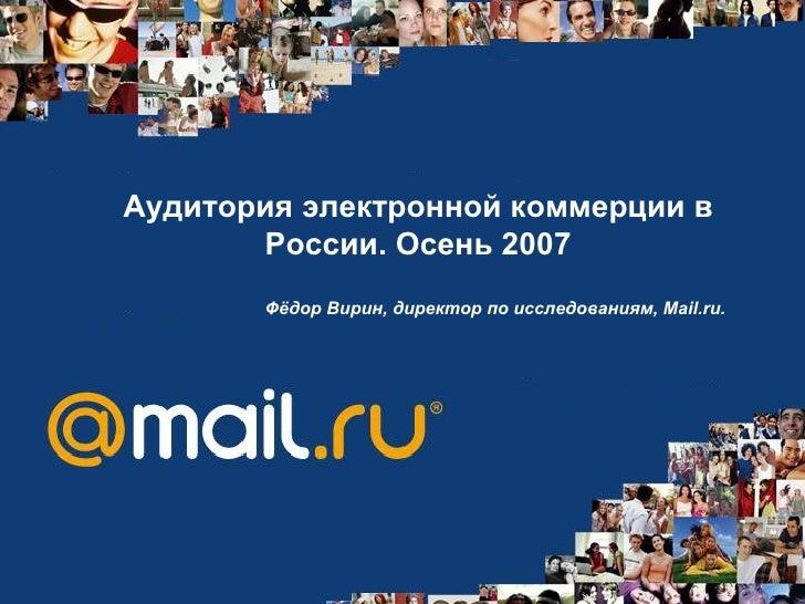 Аудитория электронной коммерции в России .  Осень 2007 Фёдор Вирин, директор по исследованиям, Mail.ru.